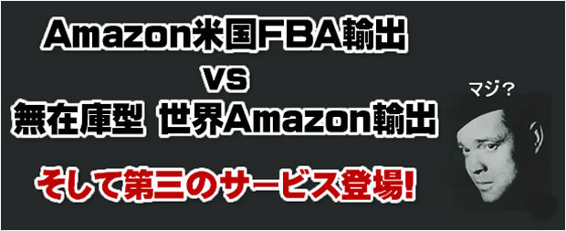 Amazon.com FBA輸出 vs 無在庫型 世界Amazon輸出。そして第三のサービス登場!
