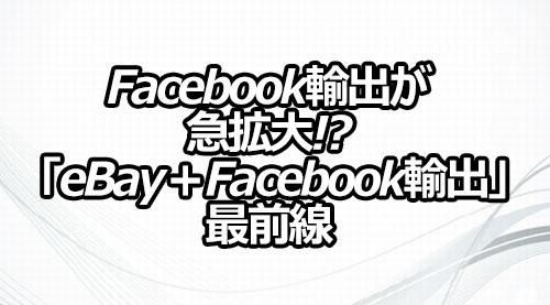 Facebook輸出が急拡大!? 「eBay+Facebook輸出」最前線