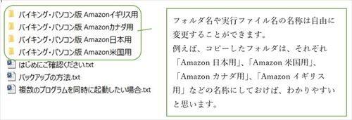 フォルダ名や実行ファイル名の名称は自由に変更することができます。 例えば、コピーしたフォルダは、それぞれ「Amazon日本用」、「Amazon米国用」、「Amazonカナダ用」、「Amazonイギリス用」などの名称にしておけば、わかりやすいと思います。