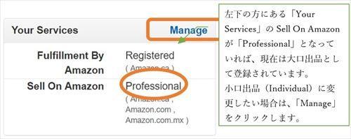 左下の方にある「Your Services」のSell On Amazonが「Professional」となっていれば、現在は大口出品として登録されています。 小口出品(Individual)に変更したい場合は、「Manage」をクリックします。