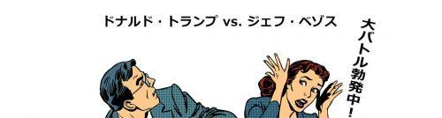 ドナルド・トランプ vs. ジェフ・ベゾス 大バトル勃発中!