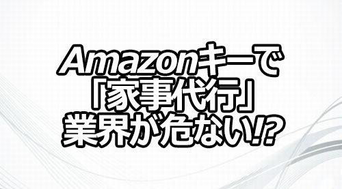 Amazonキーで「家事代行」業界が危ない!?