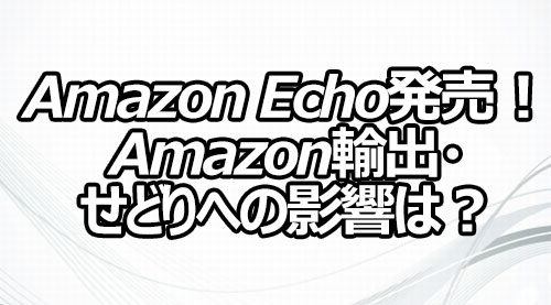 Amazon Echo発売! Amazon輸出・せどりへの影響は?