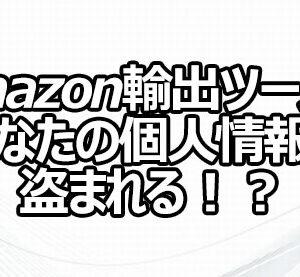 Amazon輸出ツールであなたの個人情報が盗まれる!?