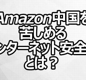 Amazon中国を苦しめる「インターネット安全法」とは?