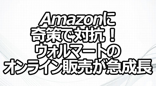 Amazonに奇策で対抗! ウォルマートのオンライン販売が急成長