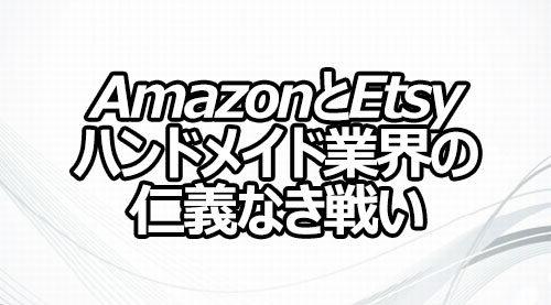 AmazonとEtsy ハンドメイド業界の仁義なき戦い