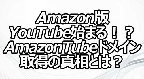 Amazon版YouTube始まる!? AmazonTubeドメイン取得の真相とは?