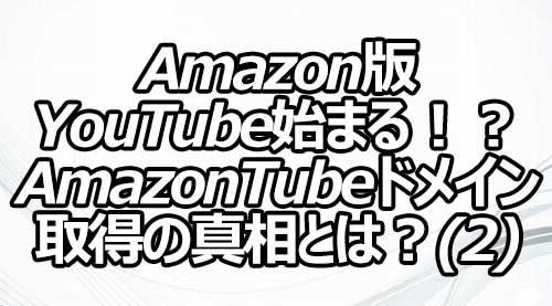 Amazon版YouTube始まる!?AmazonTubeドメイン取得の真相とは?(2)