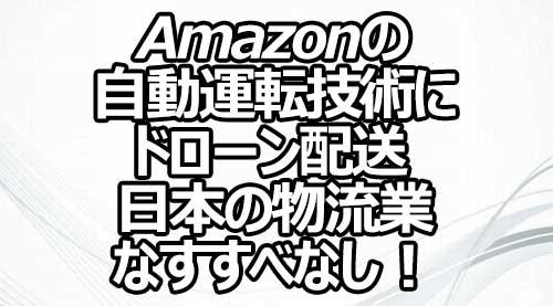 Amazonの自動運転技術にドローン配送 日本の物流業なすすべなし!