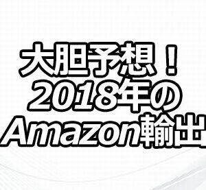大胆予想! 2018年のAmazon輸出