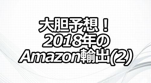 大胆予想! 2018年のAmazon輸出(2)