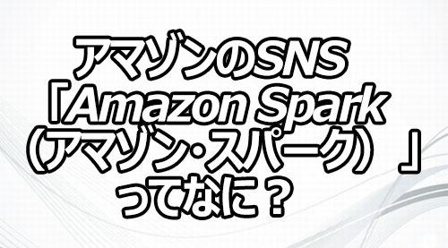 アマゾンのSNS 「Amazon Spark(アマゾン・スパーク)」ってなに?