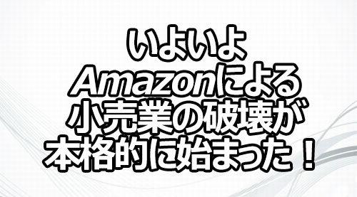 いよいよAmazonによる小売業の破壊が本格的に始まった!
