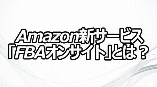 Amazon新サービス「FBAオンサイト」とは?