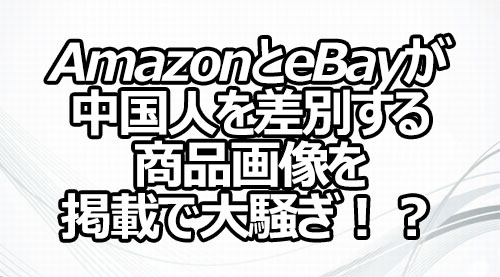 AmazonとeBayが中国人を差別する商品画像を掲載で大騒ぎ!?