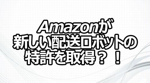 Amazonが新しい配送ロボットの特許を取得?!