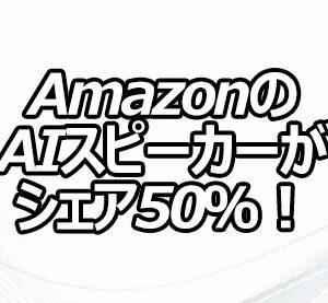 AmazonのAIスピーカーがシェア50%!