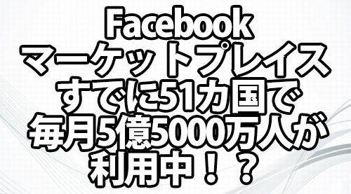 Facebookマーケットプレイス すでに51カ国で毎月5億5000万人が利用中!?