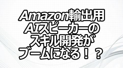 Amazon輸出用AIスピーカーのスキル開発がブームになる!?