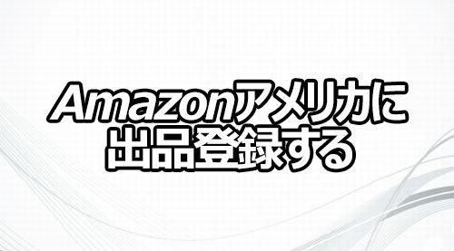 Amazonアメリカに出品登録する