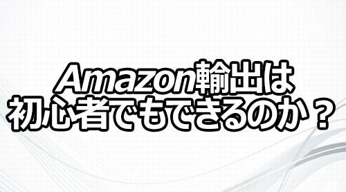 Amazon輸出は初心者でもできるのか?