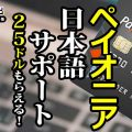 ペイオニア日本語サポート25ドルもらえる!