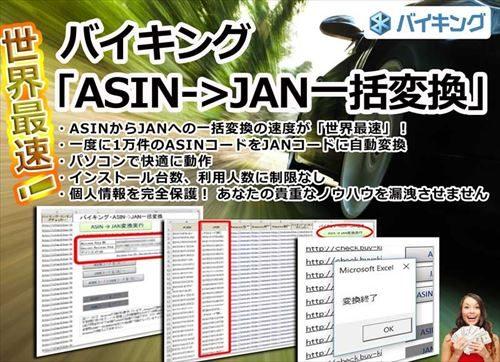 バイキング・ASIN->JAN一括変換 世界最速! ・ASINからJANへの一括変換の速度が「世界最速」! ・一度に1万件のASINコードをJANコードに自動変換 ・パソコンで快適に動作 ・インストール台数、利用人数に制限なし ・個人情報を完全保護 ・ネットで「1万5000円」で販売されているツールと同程度の機能を搭載